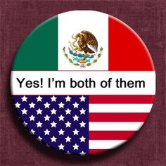 I am both American and Mexican
